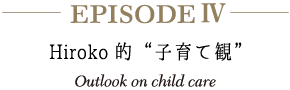 "episode4 Hiroko的""子育て観"" Outlook on child care"